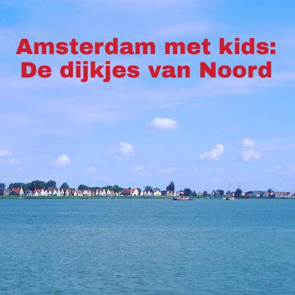 Amsterdam met kids, De oude dijkjes van Amsterdam Noord: musea, speeltuinen, parken, zwemplekken, actieve uitjes, kinderboerderijen, winkels, restaurants en nog veel meer
