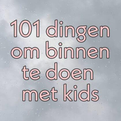 101 dingen om binnen te doen met kinderen als het regent of koud is